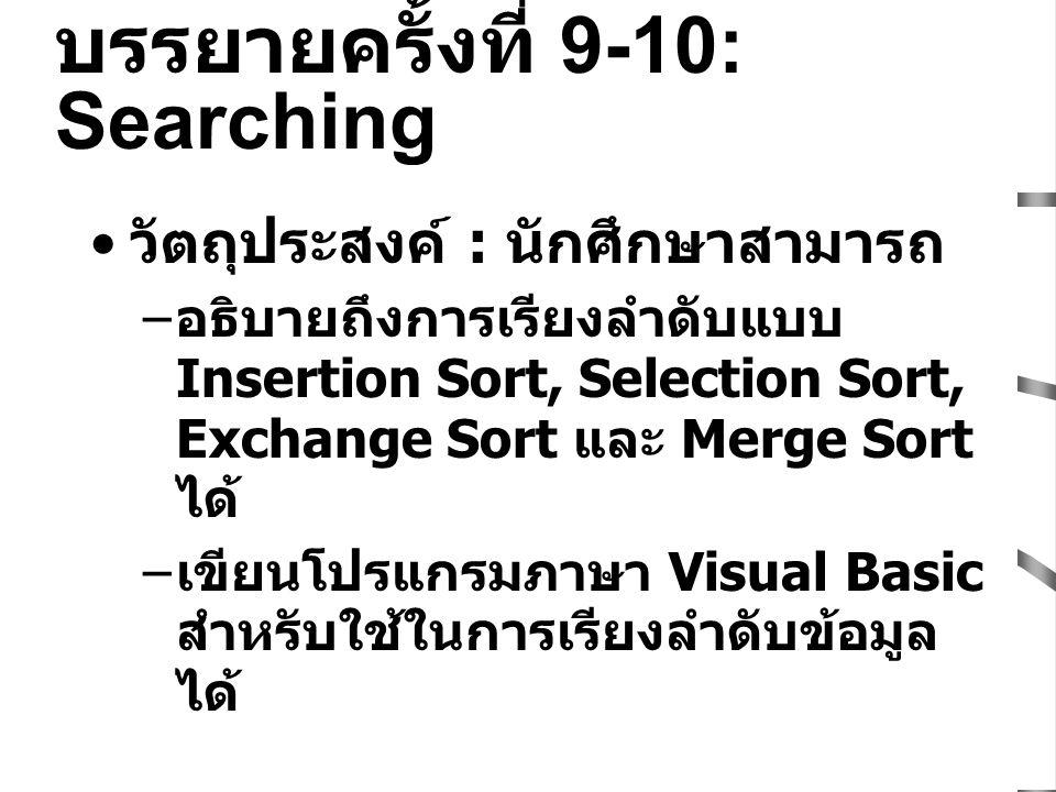 บรรยายครั้งที่ 9-10: Searching วัตถุประสงค์ : นักศึกษาสามารถ – อธิบายถึงการเรียงลำดับแบบ Insertion Sort, Selection Sort, Exchange Sort และ Merge Sort