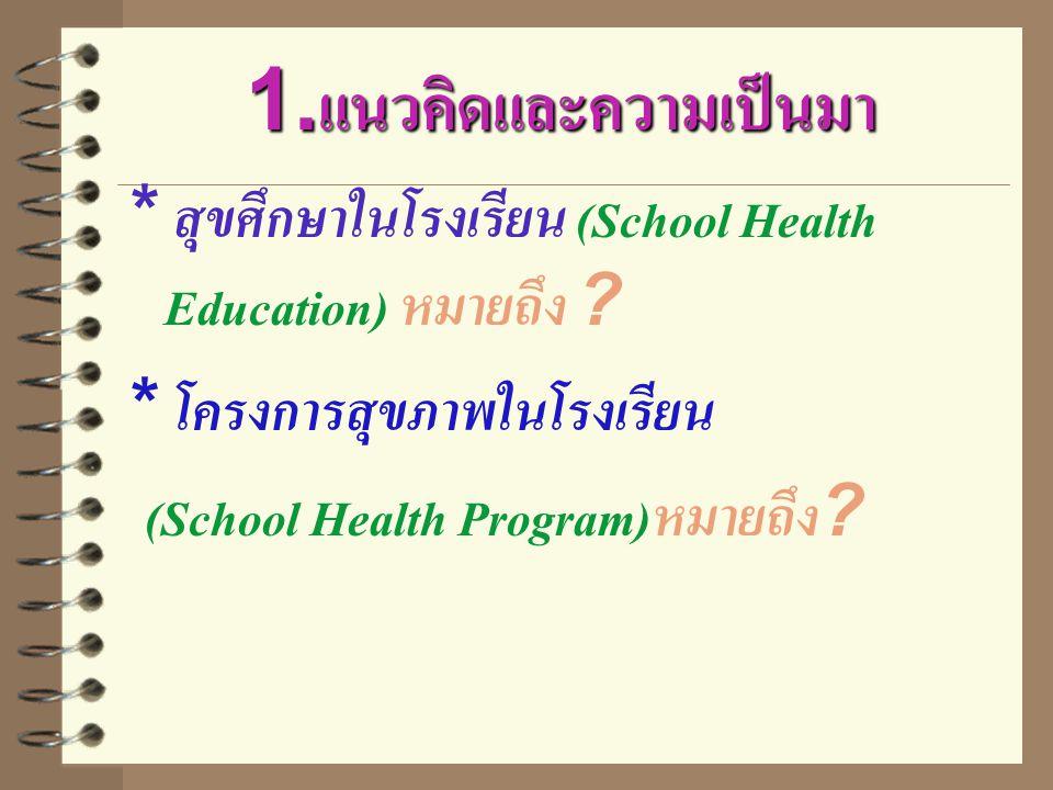 1.แนวคิดและความเป็นมา * สุขศึกษาในโรงเรียน (School Health Education) หมายถึง ? * โครงการสุขภาพในโรงเรียน (School Health Program)หมายถึง?