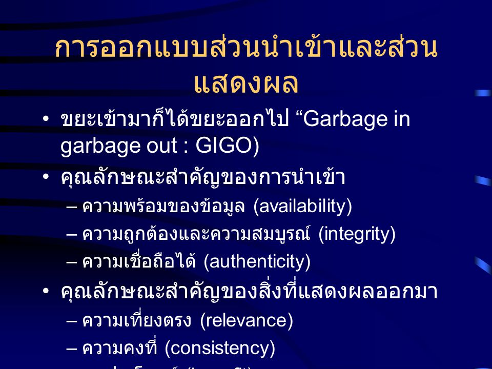 """การออกแบบส่วนนำเข้าและส่วน แสดงผล ขยะเข้ามาก็ได้ขยะออกไป """"Garbage in garbage out : GIGO) คุณลักษณะสำคัญของการนำเข้า – ความพร้อมของข้อมูล (availability"""