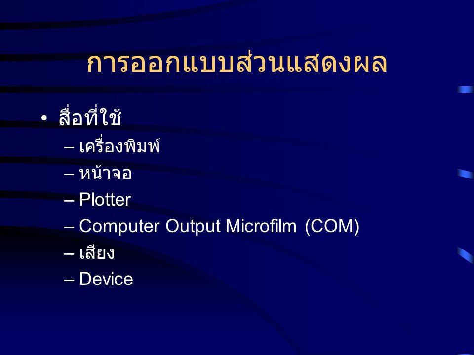 การออกแบบส่วนแสดงผล สื่อที่ใช้ – เครื่องพิมพ์ – หน้าจอ –Plotter –Computer Output Microfilm (COM) – เสียง –Device
