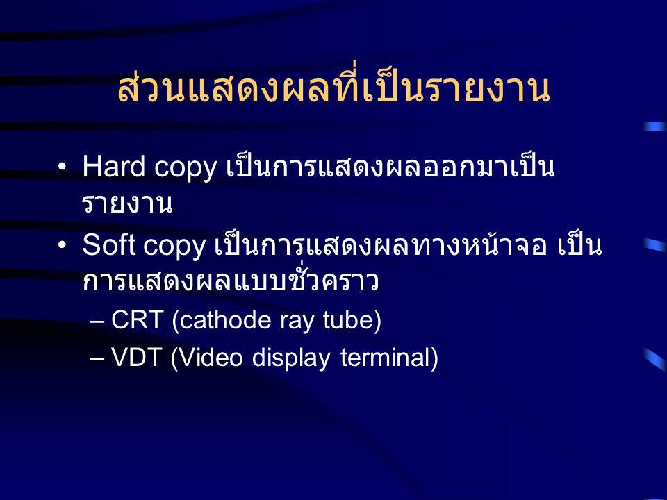 ส่วนแสดงผลที่เป็นรายงาน Hard copy เป็นการแสดงผลออกมาเป็น รายงาน Soft copy เป็นการแสดงผลทางหน้าจอ เป็น การแสดงผลแบบชั่วคราว –CRT (cathode ray tube) –VD
