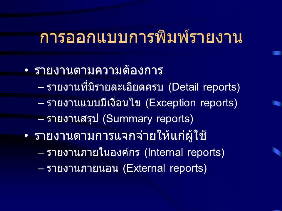 การออกแบบการพิมพ์รายงาน รายงานตามความต้องการ – รายงานที่มีรายละเอียดครบ (Detail reports) – รายงานแบบมีเงื่อนไข (Exception reports) – รายงานสรุป (Summa