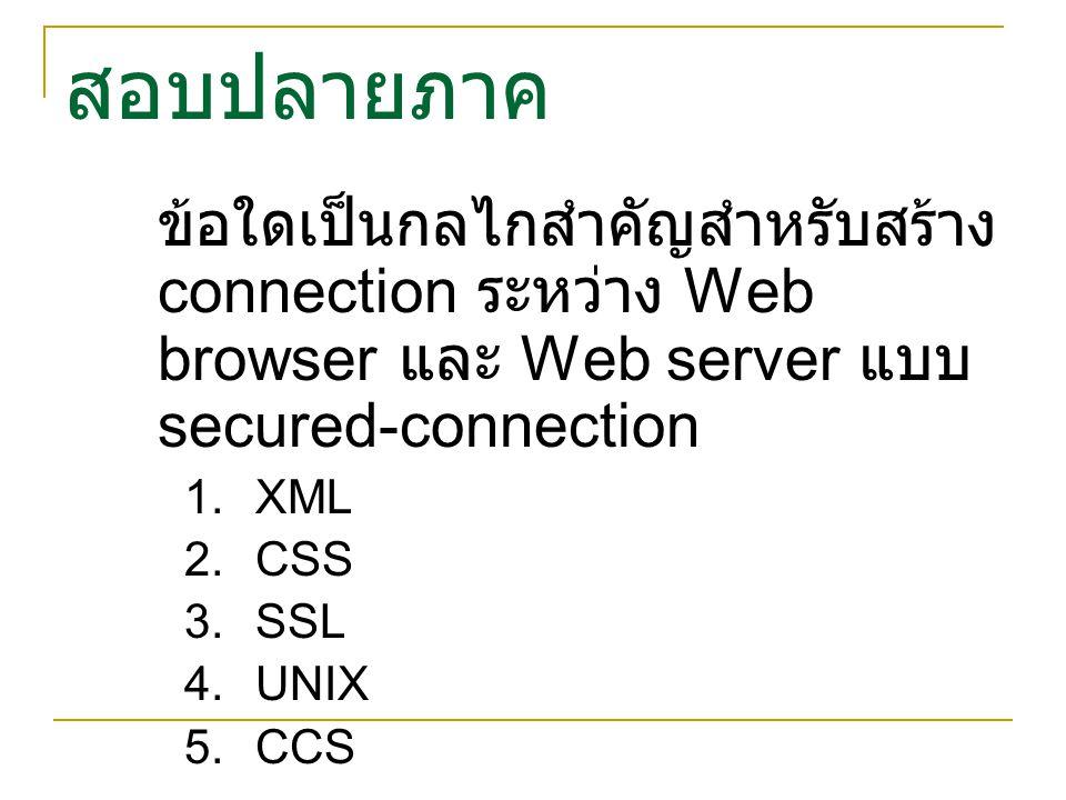 สอบปลายภาค ข้อใดเป็นกลไกสำคัญสำหรับสร้าง connection ระหว่าง Web browser และ Web server แบบ secured-connection  XML  CSS  SSL  UNIX  CCS