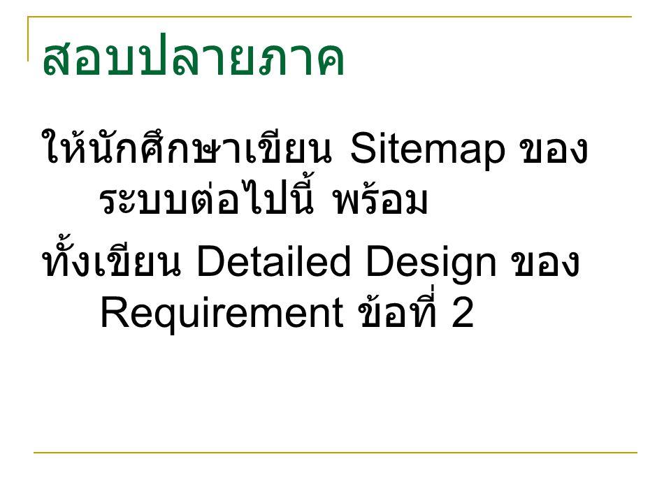 สอบปลายภาค ให้นักศึกษาเขียน Sitemap ของ ระบบต่อไปนี้ พร้อม ทั้งเขียน Detailed Design ของ Requirement ข้อที่ 2
