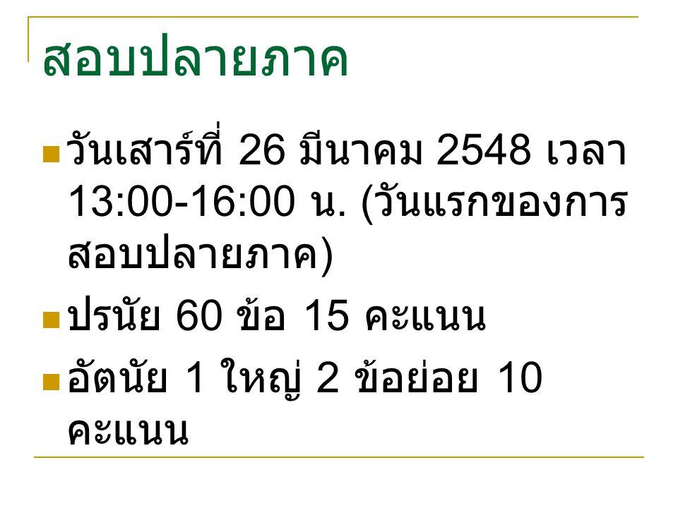 สอบปลายภาค วันเสาร์ที่ 26 มีนาคม 2548 เวลา 13:00-16:00 น. ( วันแรกของการ สอบปลายภาค ) ปรนัย 60 ข้อ 15 คะแนน อัตนัย 1 ใหญ่ 2 ข้อย่อย 10 คะแนน