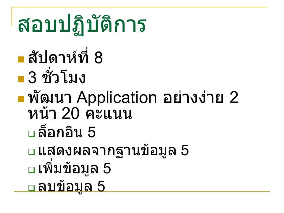 สอบปฏิบัติการ สัปดาห์ที่ 8 3 ชั่วโมง พัฒนา Application อย่างง่าย 2 หน้า 20 คะแนน  ล็อกอิน 5  แสดงผลจากฐานข้อมูล 5  เพิ่มข้อมูล 5  ลบข้อมูล 5