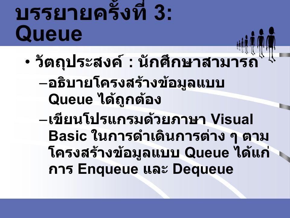 บรรยายครั้งที่ 3: Queue วัตถุประสงค์ : นักศึกษาสามารถ – อธิบายโครงสร้างข้อมูลแบบ Queue ได้ถูกต้อง – เขียนโปรแกรมด้วยภาษา Visual Basic ในการดำเดินการต่