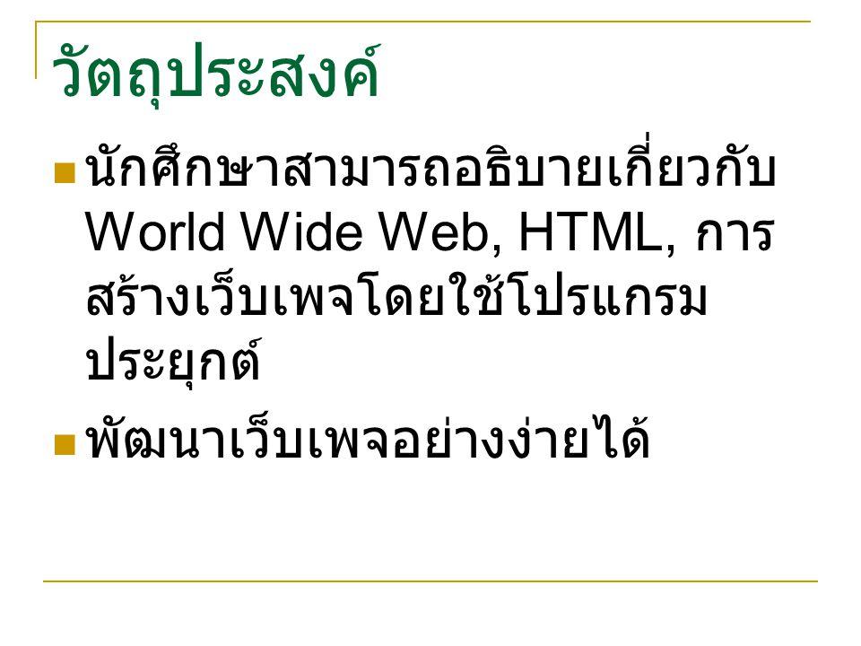 วัตถุประสงค์ นักศึกษาสามารถอธิบายเกี่ยวกับ World Wide Web, HTML, การ สร้างเว็บเพจโดยใช้โปรแกรม ประยุกต์ พัฒนาเว็บเพจอย่างง่ายได้