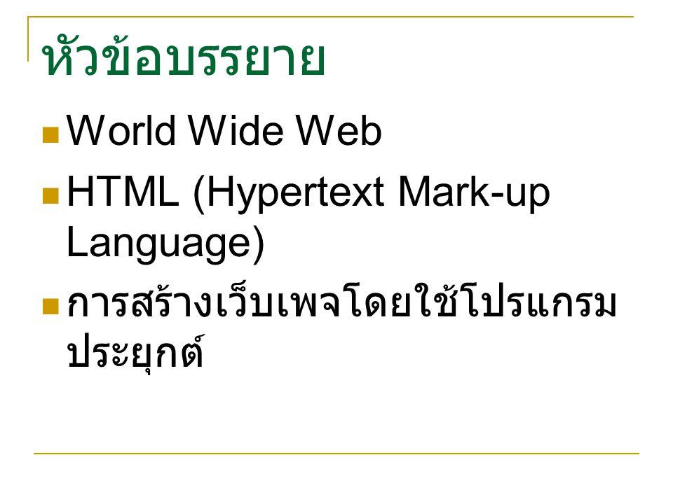 หัวข้อบรรยาย World Wide Web HTML (Hypertext Mark-up Language) การสร้างเว็บเพจโดยใช้โปรแกรม ประยุกต์
