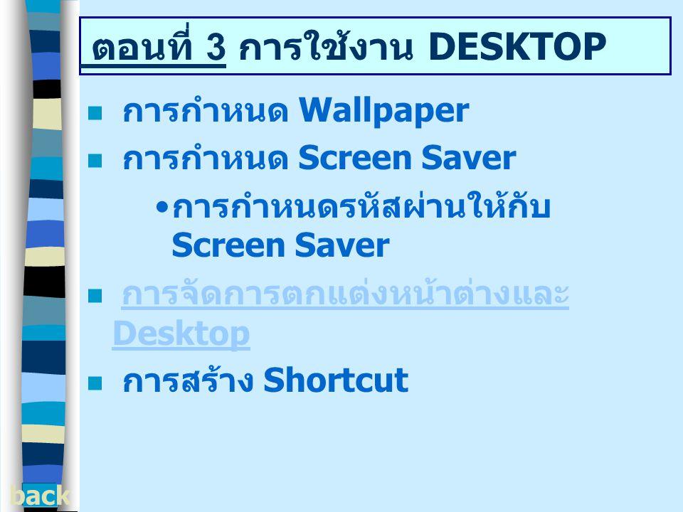 ตอนที่ 3 การใช้งาน DESKTOP การกำหนด Wallpaper การกำหนด Screen Saver การกำหนดรหัสผ่านให้กับ Screen Saver การจัดการตกแต่งหน้าต่างและ Desktop การจัดการตกแต่งหน้าต่างและ Desktop การสร้าง Shortcut back