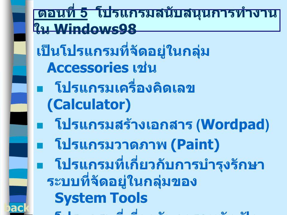 ตอนที่ 5 โปรแกรมสนับสนุนการทำงาน ใน Windows98 เป็นโปรแกรมที่จัดอยู่ในกลุ่ม Accessories เช่น โปรแกรมเครื่องคิดเลข (Calculator) โปรแกรมสร้างเอกสาร (Wordpad) โปรแกรมวาดภาพ (Paint) โปรแกรมที่เกี่ยวกับการบำรุงรักษา ระบบที่จัดอยู่ในกลุ่มของ System Tools โปรแกรมที่เกี่ยวกับการดูหนัง ฟัง เพลง จัดอยู่ในกลุ่มของ Entertainment back