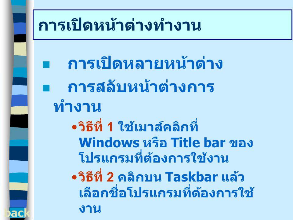 การเปิดหน้าต่างทำงาน การเปิดหลายหน้าต่าง การสลับหน้าต่างการ ทำงาน วิธีที่ 1 ใช้เมาส์คลิกที่ Windows หรือ Title bar ของ โปรแกรมที่ต้องการใช้งาน วิธีที่ 2 คลิกบน Taskbar แล้ว เลือกชื่อโปรแกรมที่ต้องการใช้ งาน back