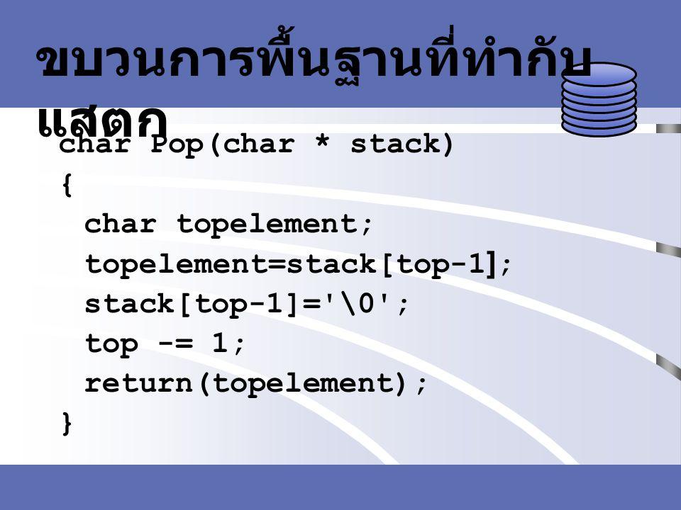 ขบวนการพื้นฐานที่ทำกับ แสตก char Pop(char * stack) { char topelement; topelement=stack[top-1]; stack[top-1]='\0'; top -= 1; return(topelement); }