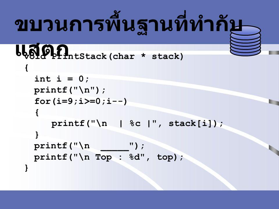 ขบวนการพื้นฐานที่ทำกับ แสตก void PrintStack(char * stack) { int i = 0; printf(