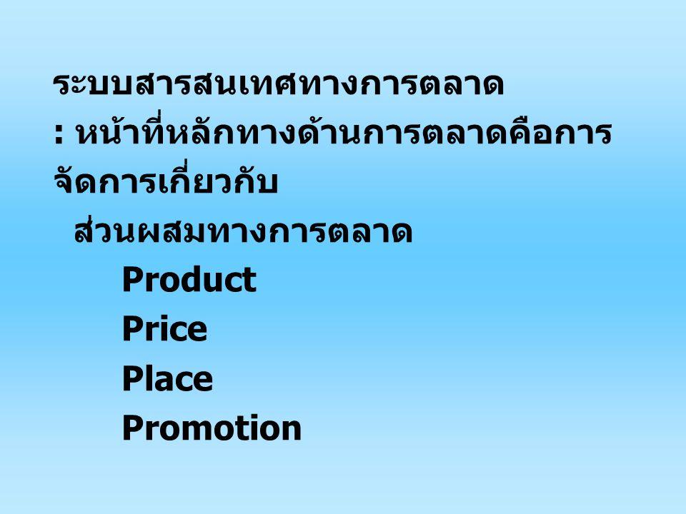 ระบบสารสนเทศทางการตลาด : หน้าที่หลักทางด้านการตลาดคือการ จัดการเกี่ยวกับ ส่วนผสมทางการตลาด Product Price Place Promotion