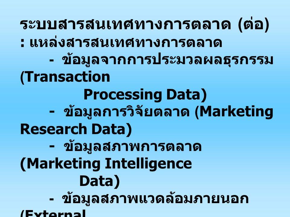 ระบบสารสนเทศทางการตลาด ( ต่อ ) : แหล่งสารสนเทศทางการตลาด - ข้อมูลจากการประมวลผลธุรกรรม (Transaction Processing Data) - ข้อมูลการวิจัยตลาด (Marketing Research Data) - ข้อมูลสภาพการตลาด (Marketing Intelligence Data) - ข้อมูลสภาพแวดล้อมภายนอก (External Environment Data) - แผนกลยุทธ์ขององค์การ