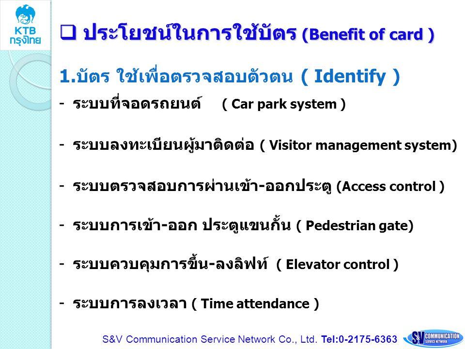  ประโยชน์ในการใช้บัตร (Benefit of card ) 1.บัตร ใช้เพื่อตรวจสอบตัวตน ( Identify ) -ระบบที่จอดรถยนต์ ( Car park system ) -ระบบลงทะเบียนผู้มาติดต่อ ( V