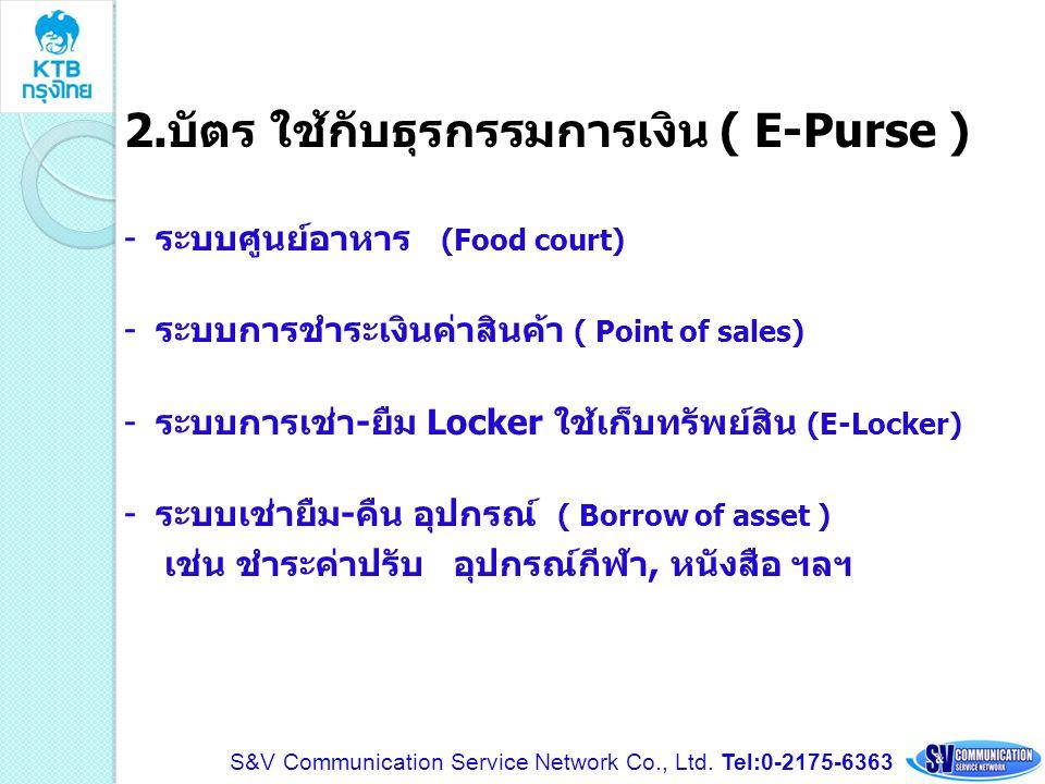 2.บัตร ใช้กับธุรกรรมการเงิน ( E-Purse ) -ระบบศูนย์อาหาร (Food court) -ระบบการชำระเงินค่าสินค้า ( Point of sales) -ระบบการเช่า-ยืม Locker ใช้เก็บทรัพย์