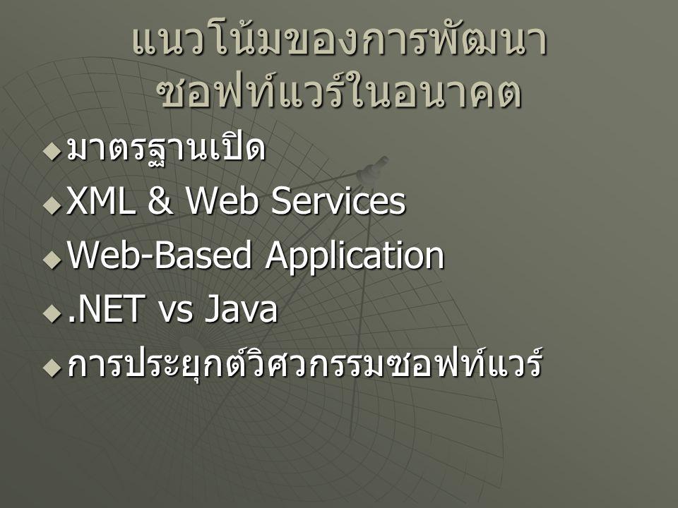 แนวโน้มของการพัฒนา ซอฟท์แวร์ในอนาคต  มาตรฐานเปิด  XML & Web Services  Web-Based Application .NET vs Java  การประยุกต์วิศวกรรมซอฟท์แวร์