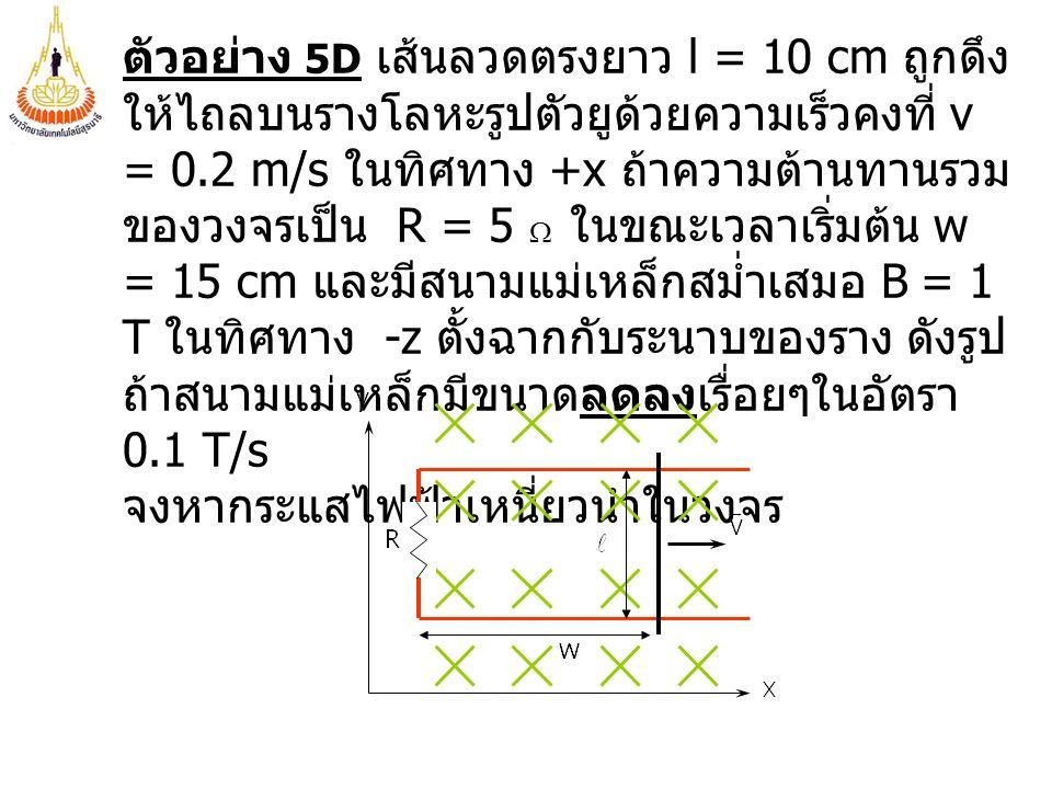 ตัวอย่าง 5D เส้นลวดตรงยาว l = 10 cm ถูกดึง ให้ไถลบนรางโลหะรูปตัวยูด้วยความเร็วคงที่ v = 0.2 m/s ในทิศทาง +x ถ้าความต้านทานรวม ของวงจรเป็น R = 5  ใน