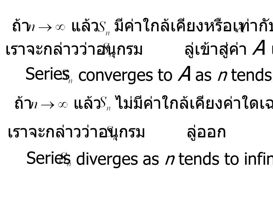 ถ้าแล้วมีค่าใกล้เคียงหรือเท่ากับค่า เราจะกล่าวว่าอนุกรม ลู่เข้าสู่ค่า A เมื่อ n มีค่าเป็นอนันต์ ถ้าแล้วไม่มีค่าใกล้เคียงค่าใดเฉพาะ converges to A as n