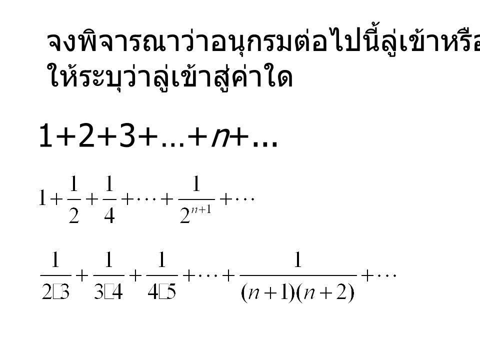 จงพิจารณาว่าอนุกรมต่อไปนี้ลู่เข้าหรือลู่ออก ถ้าลู่เข้า ให้ระบุว่าลู่เข้าสู่ค่าใด 1+2+3+…+n+...