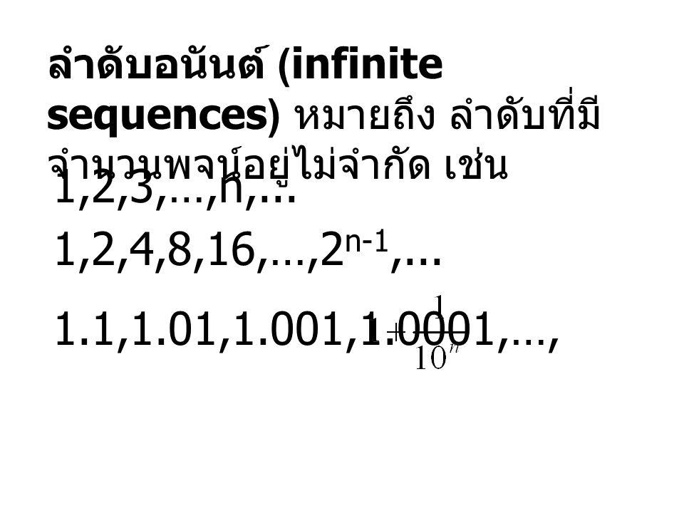 ลำดับอนันต์ (infinite sequences) หมายถึง ลำดับที่มี จำนวนพจน์อยู่ไม่จำกัด เช่น 1,2,3,…,n,... 1,2,4,8,16,…,2 n-1,... 1.1,1.01,1.001,1.0001,…,,...