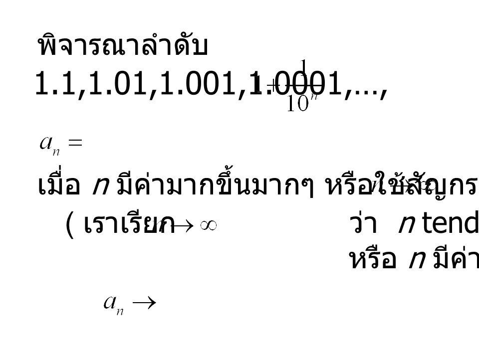 พิจารณาลำดับ เมื่อ n มีค่ามากขึ้นมากๆ หรือใช้สัญกรณ์ว่า ( เราเรียก ว่า n tends to infinity หรือ n มีค่าเป็นอนันต์ )