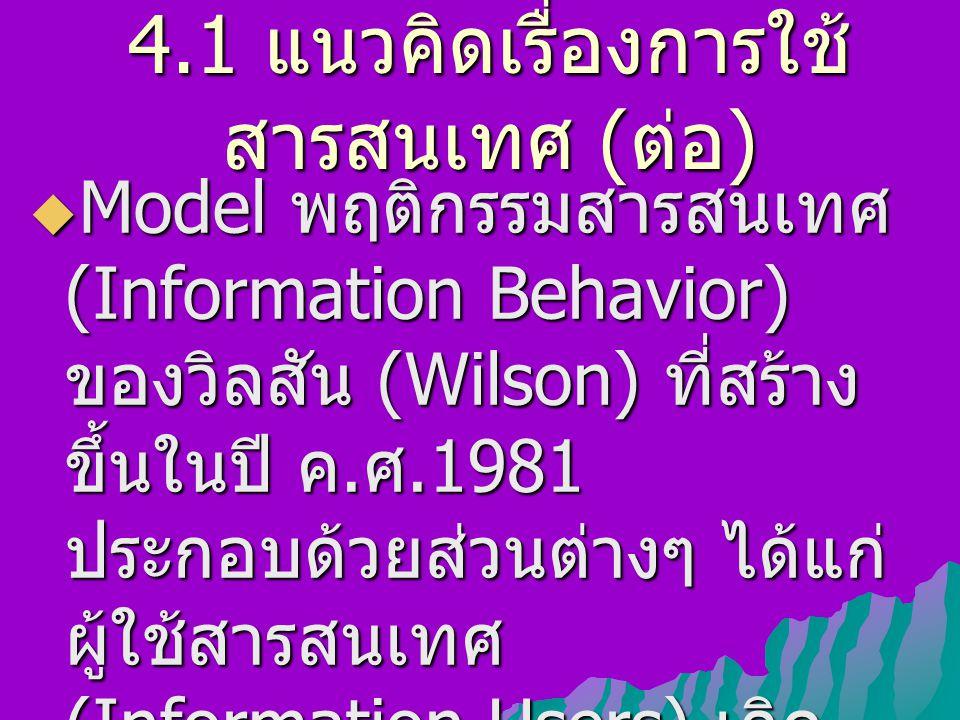 4.1 แนวคิดเรื่องการใช้ สารสนเทศ ( ต่อ )  Model พฤติกรรมสารสนเทศ (Information Behavior) ของวิลสัน (Wilson) ที่สร้าง ขึ้นในปี ค. ศ.1981 ประกอบด้วยส่วนต
