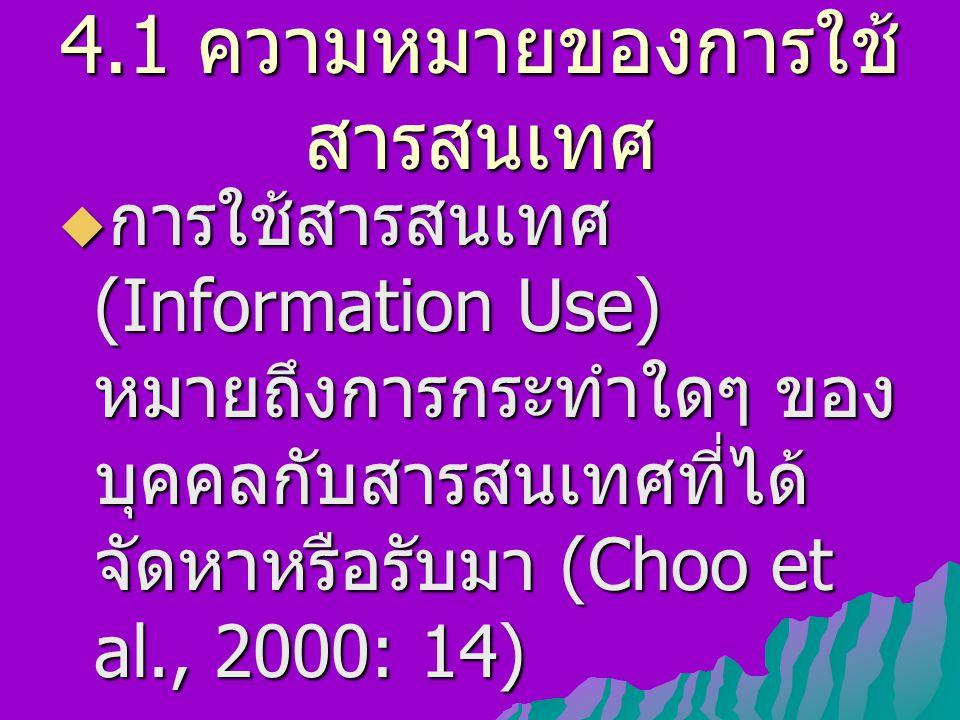 4.1 ความหมายของการใช้ สารสนเทศ  การใช้สารสนเทศ (Information Use) หมายถึงการกระทำใดๆ ของ บุคคลกับสารสนเทศที่ได้ จัดหาหรือรับมา (Choo et al., 2000: 14)