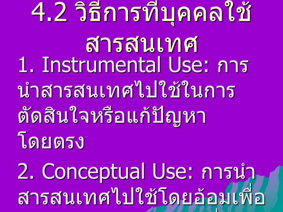 4.2 วิธีการที่บุคคลใช้ สารสนเทศ 1. Instrumental Use: การ นำสารสนเทศไปใช้ในการ ตัดสินใจหรือแก้ปัญหา โดยตรง 2. Conceptual Use: การนำ สารสนเทศไปใช้โดยอ้อ