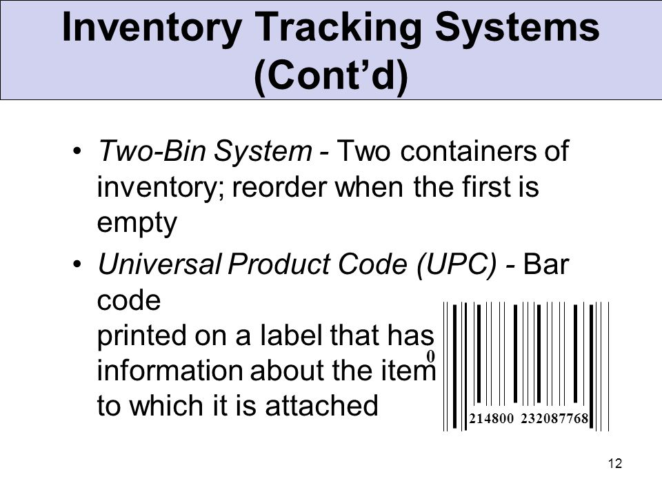 12 Inventory Tracking Systems (Cont'd) Two-Bin System - Two containers of inventory; reorder when the first is empty Universal Product Code (UPC) - Ba