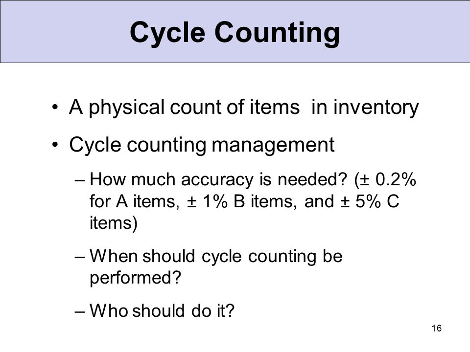 16 Cycle Counting A physical count of items in inventory Cycle counting management –How much accuracy is needed? (± 0.2% for A items, ± 1% B items, an
