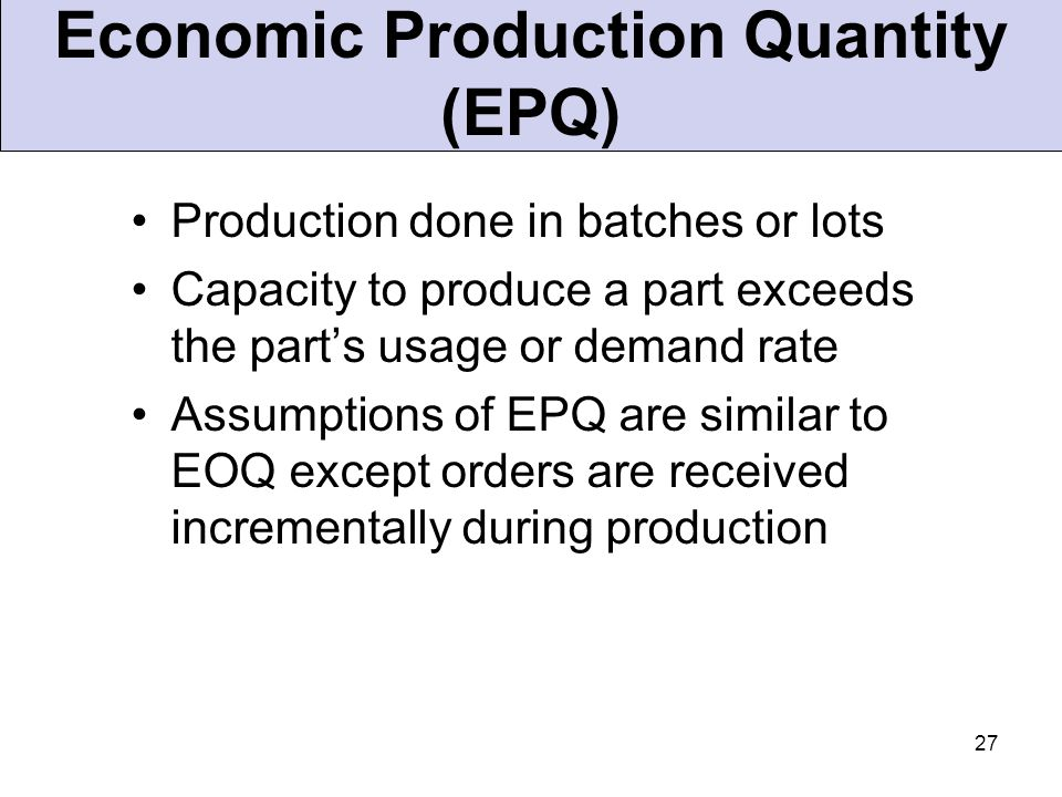 27 Production done in batches or lots Capacity to produce a part exceeds the part's usage or demand rate Assumptions of EPQ are similar to EOQ except