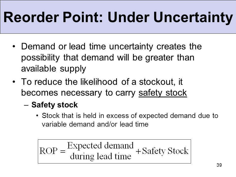 39 Reorder Point: Under Uncertainty Demand or lead time uncertainty creates the possibility that demand will be greater than available supply To reduc