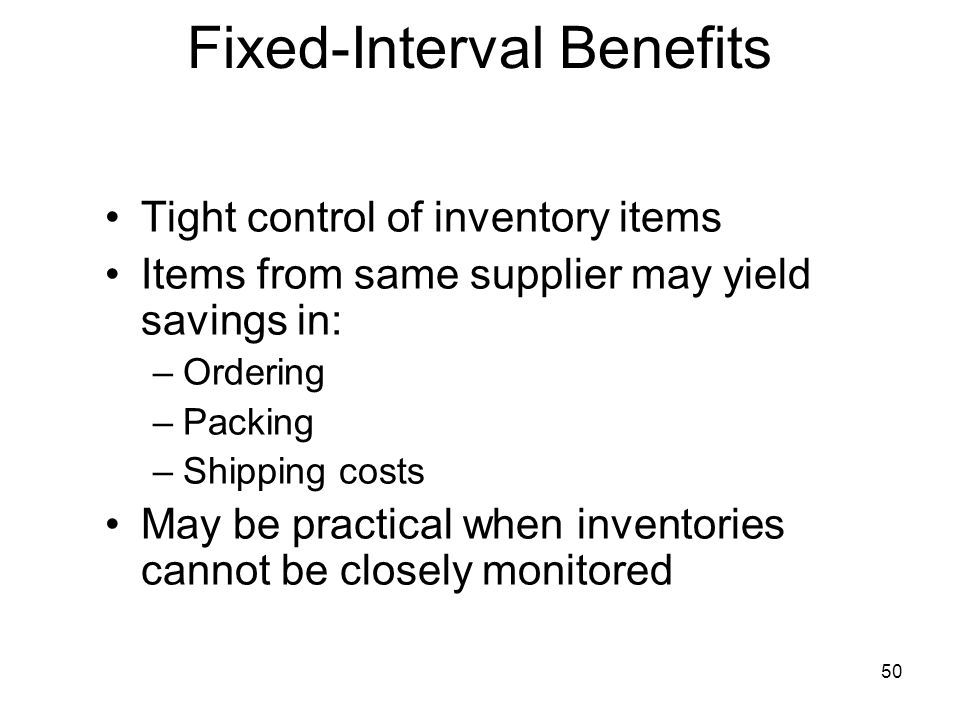 50 Tight control of inventory items Items from same supplier may yield savings in: –Ordering –Packing –Shipping costs May be practical when inventorie