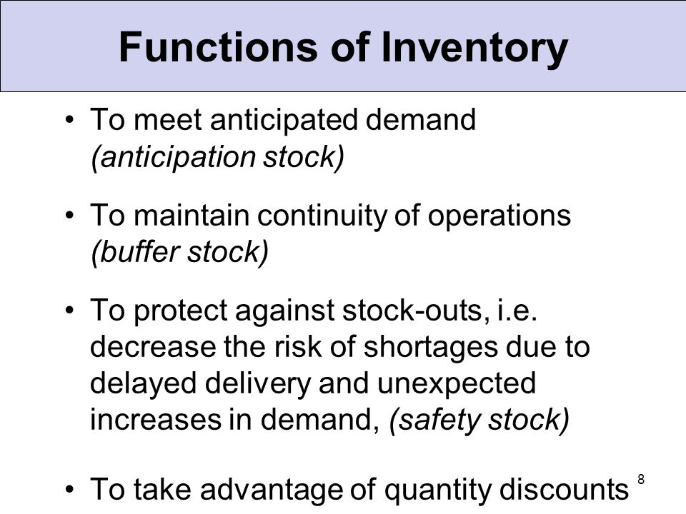 8 Functions of Inventory To meet anticipated demand (anticipation stock) To maintain continuity of operations (buffer stock) To protect against stock-