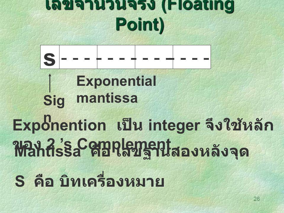 26 เลขจำนวนจริง (Floating Point) s - - -- - Exponential mantissa Sig n Exponention เป็น integer จึงใช้หลัก ของ 2 's Complement Mantissa คือ เลขฐานสองห