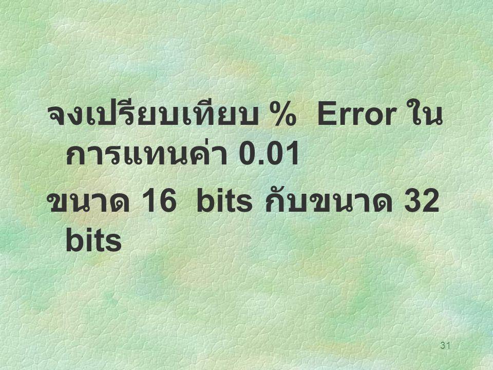 31 จงเปรียบเทียบ % Error ใน การแทนค่า 0.01 ขนาด 16 bits กับขนาด 32 bits