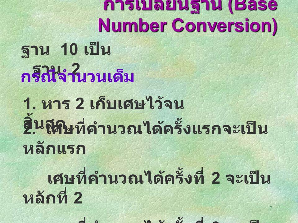 6 การเปลี่ยนฐาน (Base Number Conversion) ฐาน 10 เป็น ฐาน 2 กรณีจำนวนเต็ม 1. หาร 2 เก็บเศษไว้จน สิ้นสุด 2. เศษที่คำนวณได้ครั้งแรกจะเป็น หลักแรก เศษที่ค