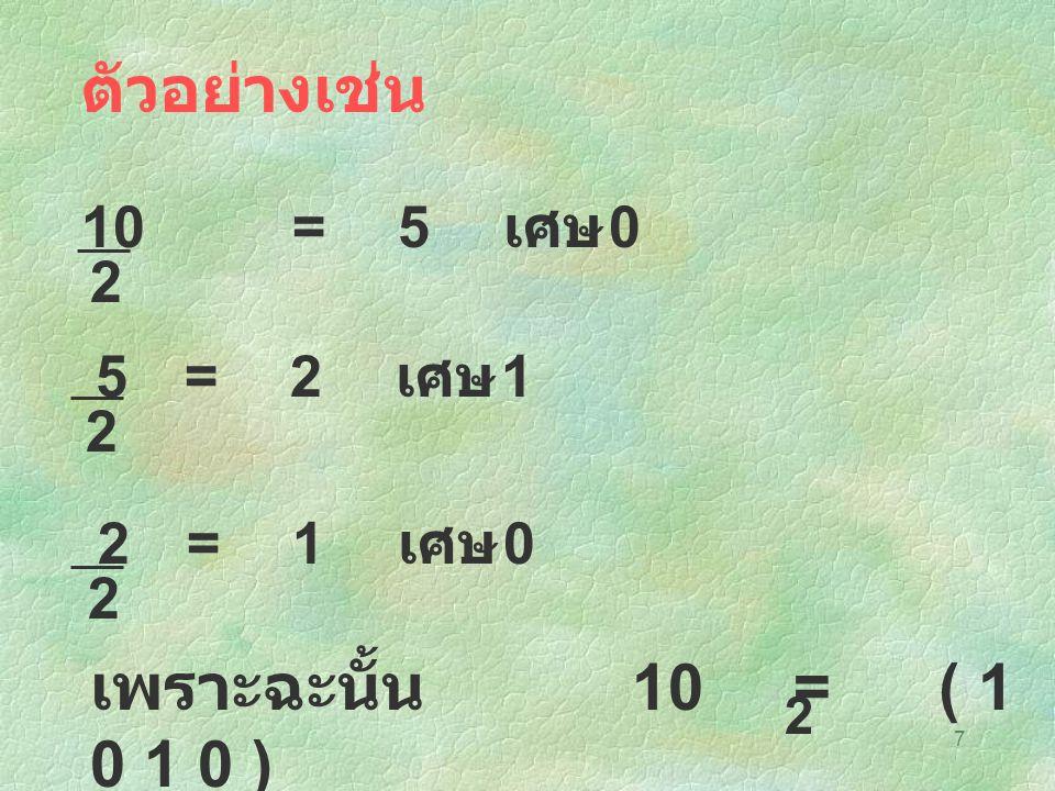 7 ตัวอย่างเช่น 10=5 เศษ 0 2 5=2 เศษ 1 2 2=1 เศษ 0 2 เพราะฉะนั้น 10 = ( 1 0 1 0 ) 2