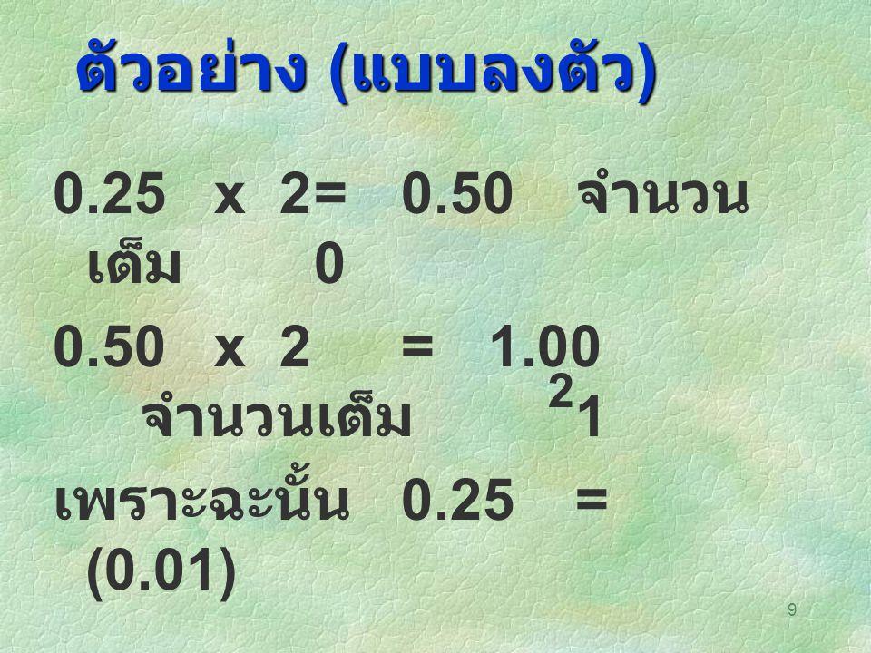 9 ตัวอย่าง ( แบบลงตัว ) 0.25 x 2= 0.50 จำนวน เต็ม 0 0.50 x 2 =1.00 จำนวนเต็ม 1 เพราะฉะนั้น 0.25= (0.01) 2