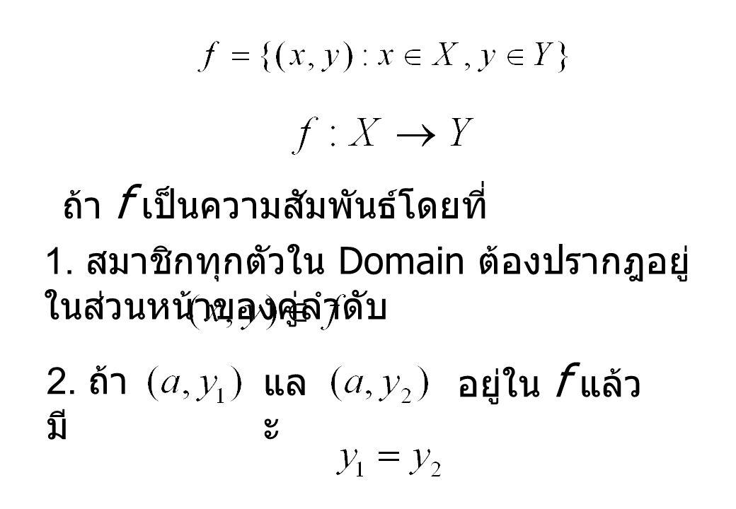 1. สมาชิกทุกตัวใน Domain ต้องปรากฎอยู่ ในส่วนหน้าของคู่ลำดับ ถ้า f เป็นความสัมพันธ์โดยที่ 2. ถ้า มี แล ะ อยู่ใน f แล้ว