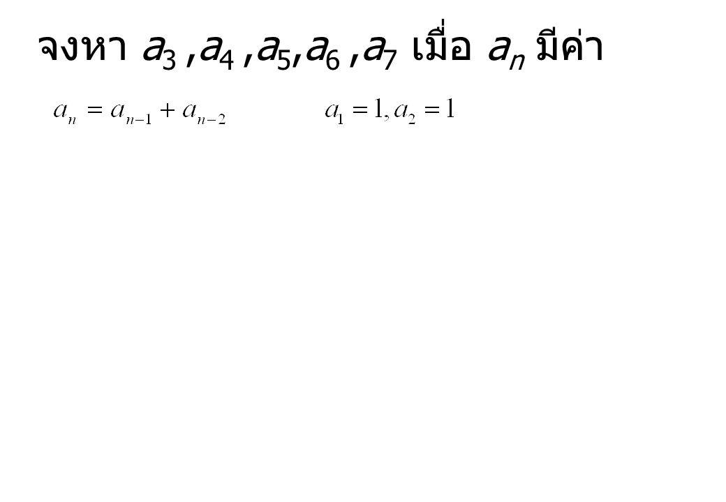 จงหา a 3,a 4,a 5,a 6,a 7 เมื่อ a n มีค่า