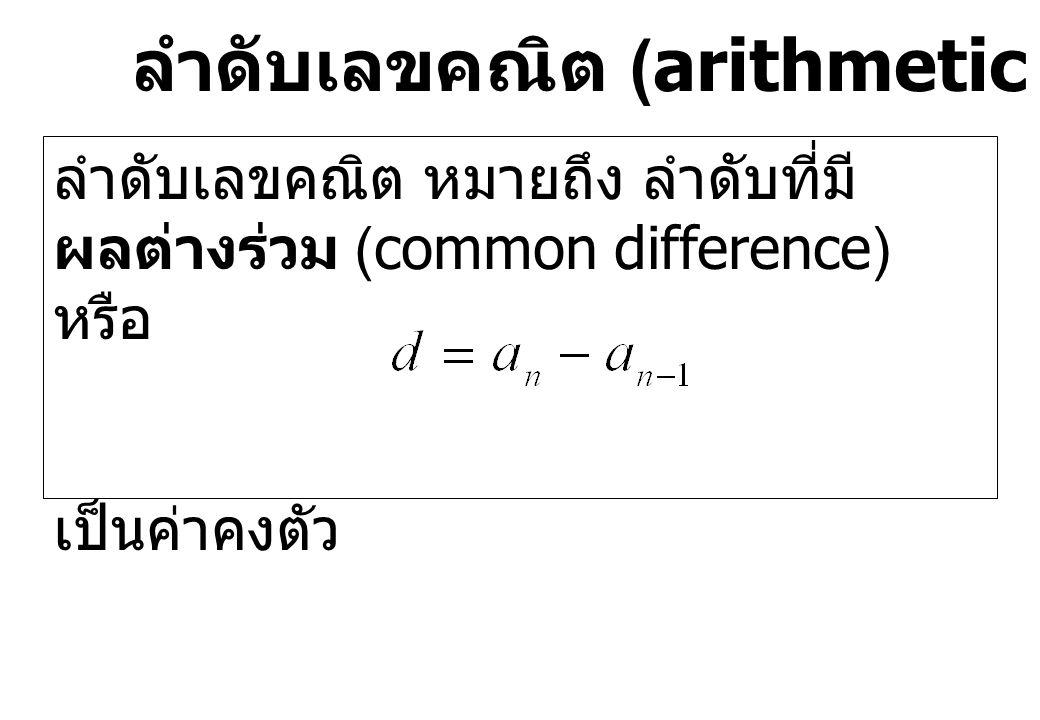 ลำดับเลขคณิต (arithmetic sequences) ลำดับเลขคณิต หมายถึง ลำดับที่มี ผลต่างร่วม (common difference) หรือ เป็นค่าคงตัว