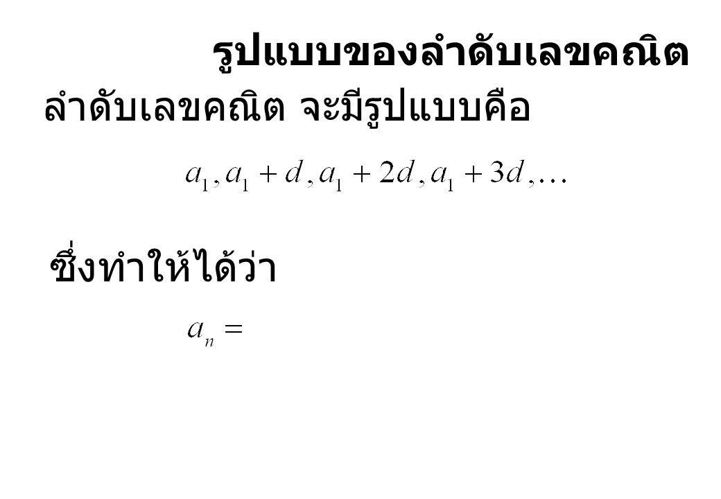 รูปแบบของลำดับเลขคณิต ลำดับเลขคณิต จะมีรูปแบบคือ ซึ่งทำให้ได้ว่า