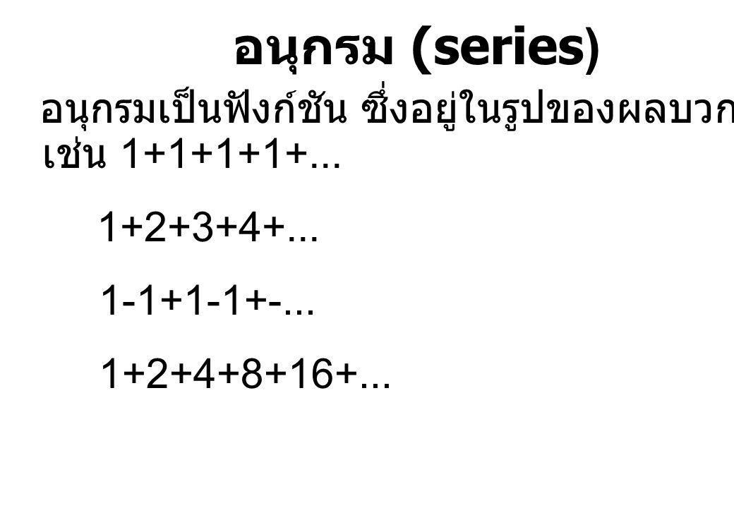 อนุกรม (series) อนุกรมเป็นฟังก์ชัน ซึ่งอยู่ในรูปของผลบวกของลำดับ เช่น 1+1+1+1+... 1+2+3+4+... 1-1+1-1+-... 1+2+4+8+16+...