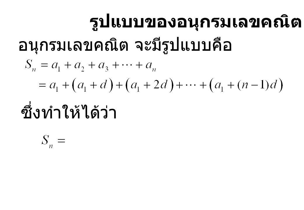 รูปแบบของอนุกรมเลขคณิต อนุกรมเลขคณิต จะมีรูปแบบคือ ซึ่งทำให้ได้ว่า
