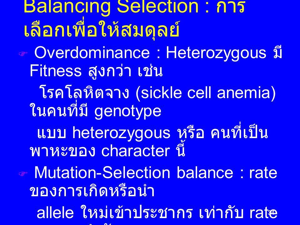 34  Overdominance : Heterozygous มี Fitness สูงกว่า เช่น โรคโลหิตจาง (sickle cell anemia) ในคนที่มี genotype แบบ heterozygous หรือ คนที่เป็น พาหะของ character นี้  Mutation-Selection balance : rate ของการเกิดหรือนำ allele ใหม่เข้าประชากร เท่ากับ rate ของการกำจัดออก  Mutation-Drift balance : Mutation จะเติม allele ที่เสีย ไปโดย genetic drift Balancing Selection : การ เลือกเพื่อให้สมดุลย์