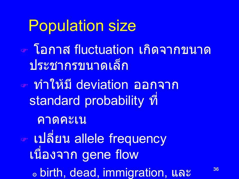 36 Population size  โอกาส fluctuation เกิดจากขนาด ประชากรขนาดเล็ก  ทำให้มี deviation ออกจาก standard probability ที่ คาดคะเน  เปลี่ยน allele frequency เนื่องจาก gene flow ๏ birth, dead, immigration, และ emigration  ศึกษาโดยสถิติ เรียกว่า Demography